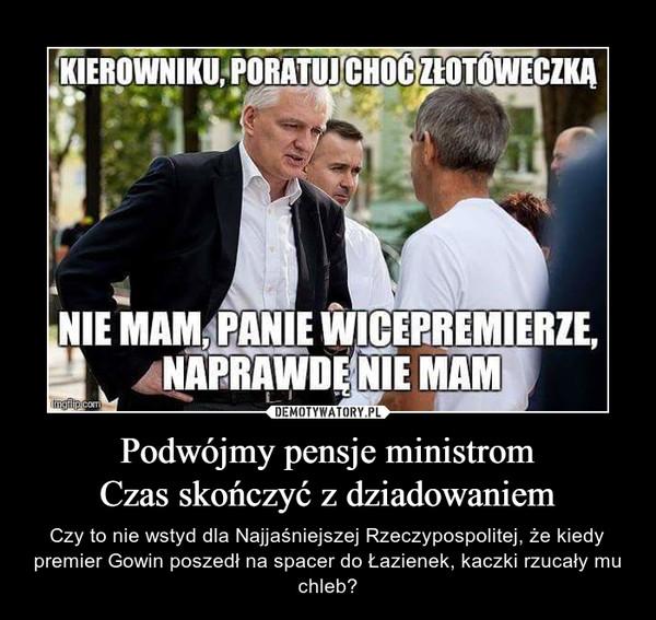 Podwójmy pensje ministromCzas skończyć z dziadowaniem – Czy to nie wstyd dla Najjaśniejszej Rzeczypospolitej, że kiedy premier Gowin poszedł na spacer do Łazienek, kaczki rzucały mu chleb? KIEROWNIKU, PORATUJ CHOĆ ZŁOTÓWECZKĄNIE MAM, PANIE WICEMINISTRZE, NAPRAWDĘ NIE MAM