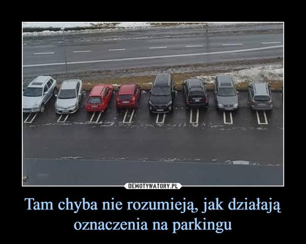 Tam chyba nie rozumieją, jak działają oznaczenia na parkingu –