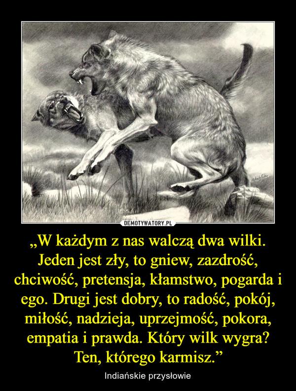 """""""W każdym z nas walczą dwa wilki. Jeden jest zły, to gniew, zazdrość, chciwość, pretensja, kłamstwo, pogarda i ego. Drugi jest dobry, to radość, pokój, miłość, nadzieja, uprzejmość, pokora, empatia i prawda. Który wilk wygra? Ten, którego karmisz."""" – Indiańskie przysłowie"""