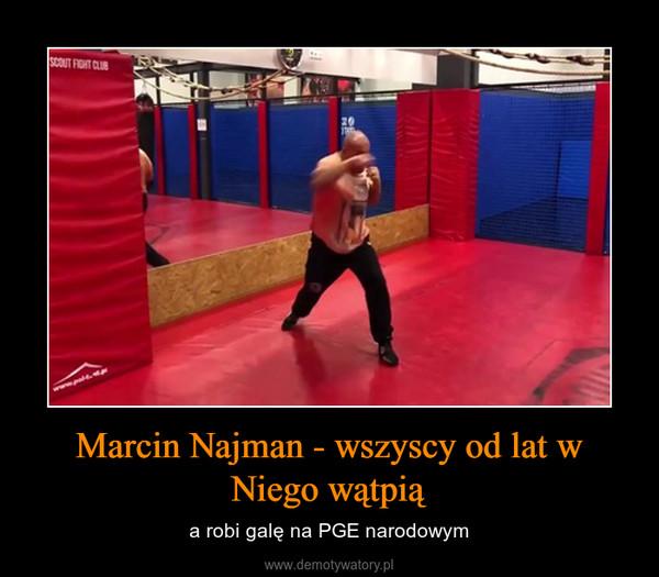 Marcin Najman - wszyscy od lat w Niego wątpią – a robi galę na PGE narodowym