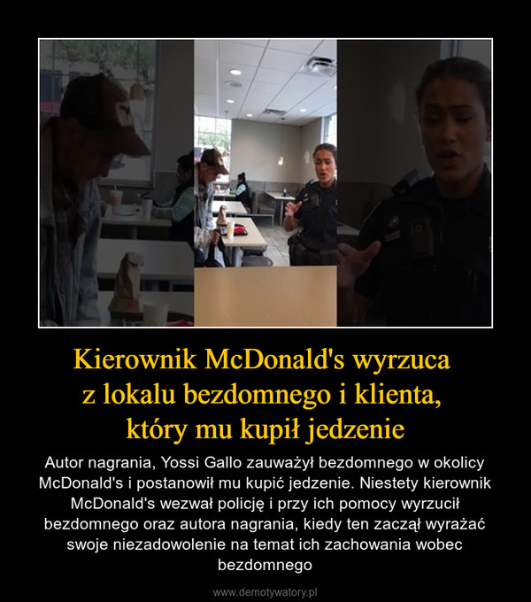 Kierownik McDonald's wyrzuca z lokalu bezdomnego i klienta, który mu kupił jedzenie – Autor nagrania, Yossi Gallo zauważył bezdomnego w okolicy McDonald's i postanowił mu kupić jedzenie. Niestety kierownik McDonald's wezwał policję i przy ich pomocy wyrzucił bezdomnego oraz autora nagrania, kiedy ten zaczął wyrażać swoje niezadowolenie na temat ich zachowania wobec bezdomnego