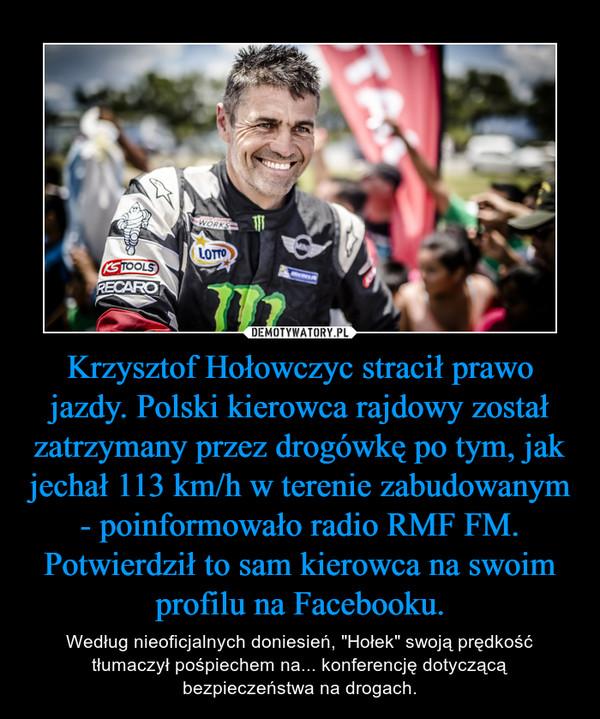 """Krzysztof Hołowczyc stracił prawo jazdy. Polski kierowca rajdowy został zatrzymany przez drogówkę po tym, jak jechał 113 km/h w terenie zabudowanym - poinformowało radio RMF FM. Potwierdził to sam kierowca na swoim profilu na Facebooku. – Według nieoficjalnych doniesień, """"Hołek"""" swoją prędkość tłumaczył pośpiechem na... konferencję dotyczącą bezpieczeństwa na drogach."""