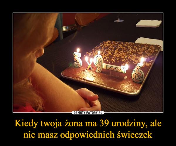 Kiedy twoja żona ma 39 urodziny, alenie masz odpowiednich świeczek –