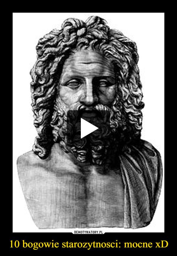 10 bogowie starozytnosci: mocne xD –