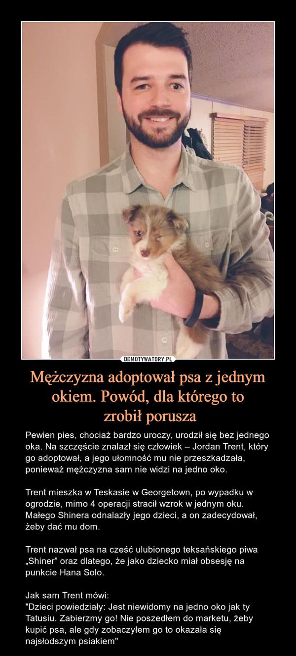 """Mężczyzna adoptował psa z jednym okiem. Powód, dla którego to zrobił porusza – Pewien pies, chociaż bardzo uroczy, urodził się bez jednego oka. Na szczęście znalazł się człowiek – Jordan Trent, który go adoptował, a jego ułomność mu nie przeszkadzała, ponieważ mężczyzna sam nie widzi na jedno oko.Trent mieszka w Teskasie w Georgetown, po wypadku w ogrodzie, mimo 4 operacji stracił wzrok w jednym oku. Małego Shinera odnalazły jego dzieci, a on zadecydował, żeby dać mu dom.Trent nazwał psa na cześć ulubionego teksańskiego piwa """"Shiner"""" oraz dlatego, że jako dziecko miał obsesję na punkcie Hana Solo.Jak sam Trent mówi:""""Dzieci powiedziały: Jest niewidomy na jedno oko jak ty Tatusiu. Zabierzmy go! Nie poszedłem do marketu, żeby kupić psa, ale gdy zobaczyłem go to okazała się najsłodszym psiakiem"""""""