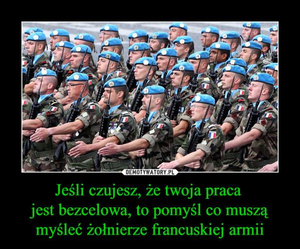 Jeśli czujesz, że twoja praca jest bezcelowa, to pomyśl co muszą myśleć żołnierze francuskiej armii –