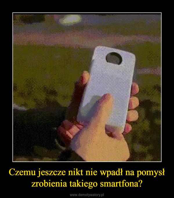 Czemu jeszcze nikt nie wpadł na pomysł zrobienia takiego smartfona? –