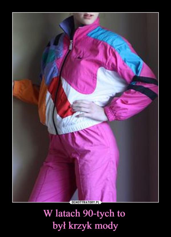 W latach 90-tych to był krzyk mody –