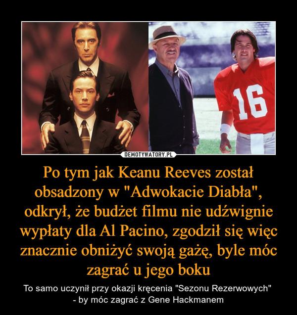 """Po tym jak Keanu Reeves został obsadzony w """"Adwokacie Diabła"""", odkrył, że budżet filmu nie udźwignie wypłaty dla Al Pacino, zgodził się więc znacznie obniżyć swoją gażę, byle móc zagrać u jego boku – To samo uczynił przy okazji kręcenia """"Sezonu Rezerwowych"""" - by móc zagrać z Gene Hackmanem"""