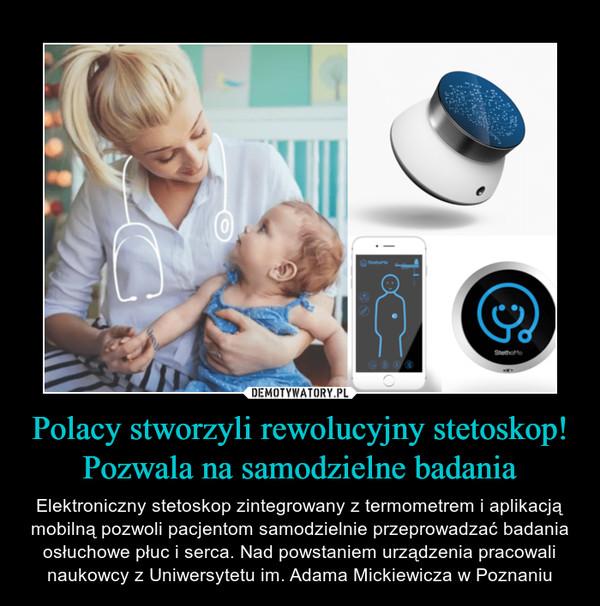 Polacy stworzyli rewolucyjny stetoskop! Pozwala na samodzielne badania – Elektroniczny stetoskop zintegrowany z termometrem i aplikacją mobilną pozwoli pacjentom samodzielnie przeprowadzać badania osłuchowe płuc i serca. Nad powstaniem urządzenia pracowali naukowcy z Uniwersytetu im. Adama Mickiewicza w Poznaniu
