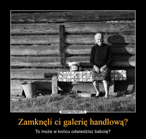 Zamknęli ci galerię handlową? – To może w końcu odwiedzisz babcię?