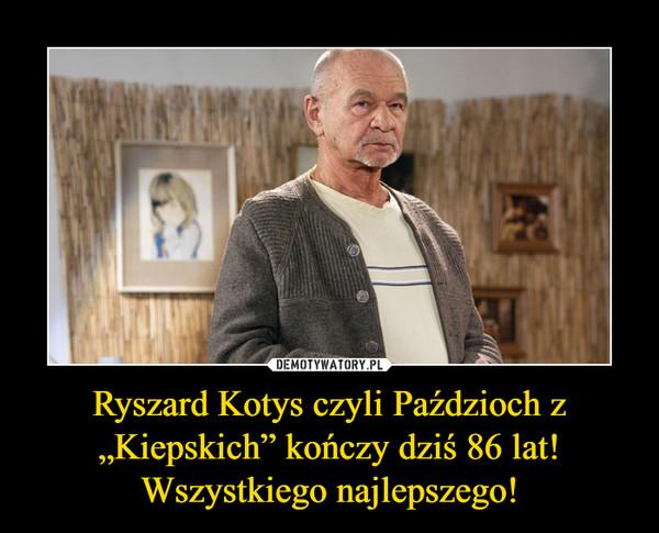 """Ryszard Kotys czyli Paździoch z """"Kiepskich"""" kończy dziś 86 lat! Wszystkiego najlepszego! –"""