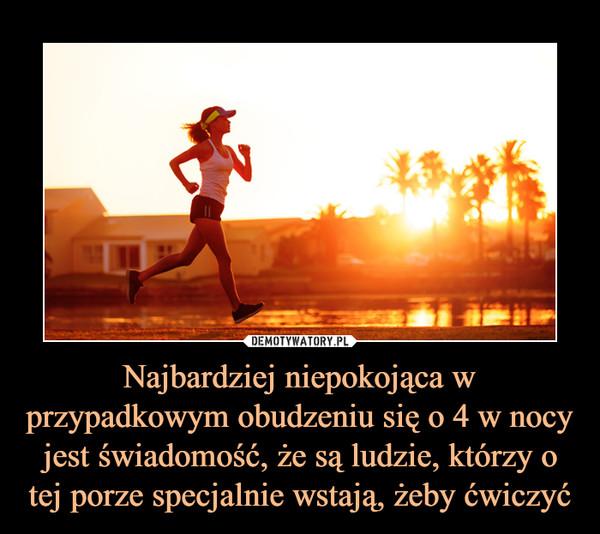 Najbardziej niepokojąca w przypadkowym obudzeniu się o 4 w nocy jest świadomość, że są ludzie, którzy o tej porze specjalnie wstają, żeby ćwiczyć –