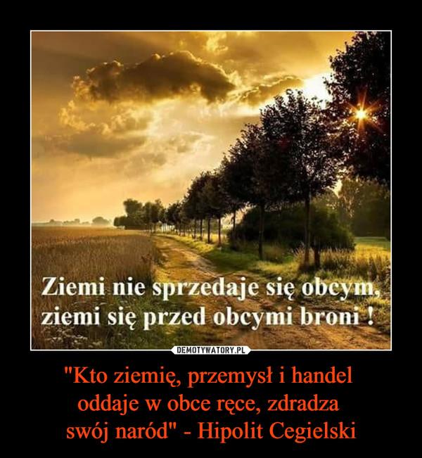 """""""Kto ziemię, przemysł i handel oddaje w obce ręce, zdradza swój naród"""" - Hipolit Cegielski –  Ziemi nie sprzedaje się obcym, ziemi się przed obcymi broni!"""
