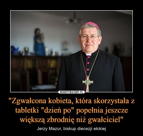 """""""Zgwałcona kobieta, która skorzystała z tabletki """"dzień po"""" popełnia jeszcze większą zbrodnię niż gwałciciel"""" – Jerzy Mazur, biskup diecezji ełckiej"""