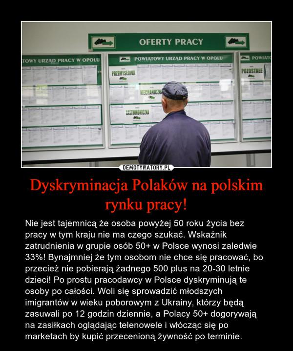 Dyskryminacja Polaków na polskim rynku pracy! – Nie jest tajemnicą że osoba powyżej 50 roku życia bez pracy w tym kraju nie ma czego szukać. Wskaźnik zatrudnienia w grupie osób 50+ w Polsce wynosi zaledwie 33%! Bynajmniej że tym osobom nie chce się pracować, bo przecież nie pobierają żadnego 500 plus na 20-30 letnie dzieci! Po prostu pracodawcy w Polsce dyskryminują te osoby po całości. Woli się sprowadzić młodszych imigrantów w wieku poborowym z Ukrainy, którzy będą zasuwali po 12 godzin dziennie, a Polacy 50+ dogorywają na zasiłkach oglądając telenowele i włócząc się po marketach by kupić przecenioną żywność po terminie.