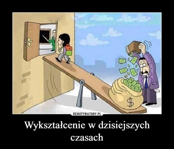 Wykształcenie w dzisiejszych czasach –
