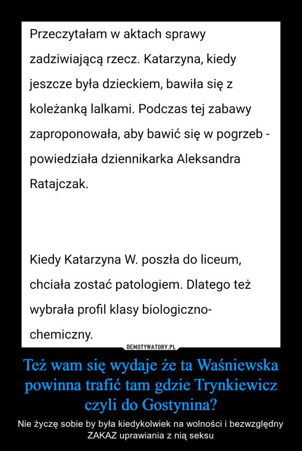 Też wam się wydaje że ta Waśniewska powinna trafić tam gdzie Trynkiewicz czyli do Gostynina? – Nie życzę sobie by była kiedykolwiek na wolności i bezwzględny ZAKAZ uprawiania z nią seksu