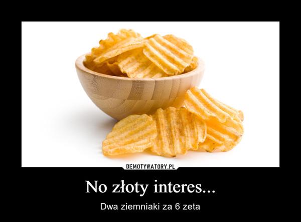 No złoty interes... – Dwa ziemniaki za 6 zeta