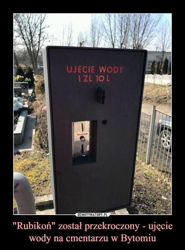 """""""Rubikoń"""" został przekroczony - ujęcie wody na cmentarzu w Bytomiu –"""