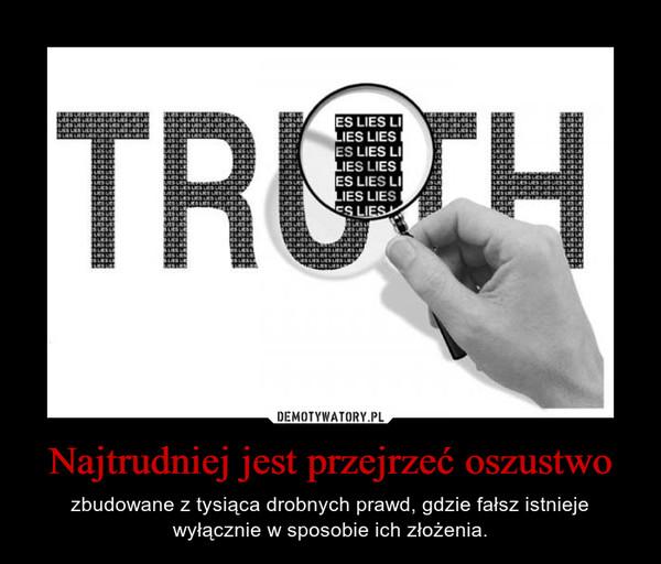 Najtrudniej jest przejrzeć oszustwo – zbudowane z tysiąca drobnych prawd, gdzie fałsz istnieje wyłącznie w sposobie ich złożenia.