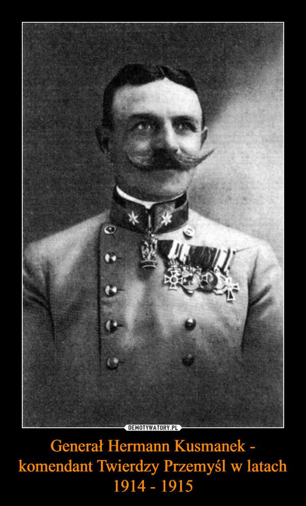 Generał Hermann Kusmanek - komendant Twierdzy Przemyśl w latach 1914 - 1915 –