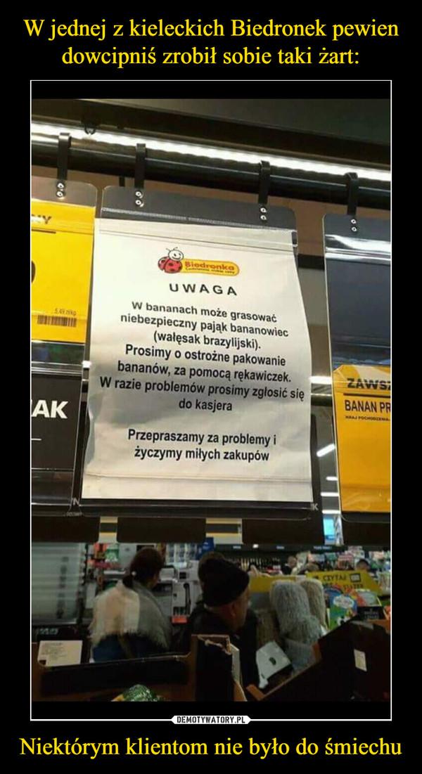 Niektórym klientom nie było do śmiechu –  UWAGA W bananach może grasować niebezpieczny pająk bananowiec (walęsak brazylijski). Prosimy o ostrożne pakowanie bananów, za pomocą rękawiczek. W razie problemów prosimy zgłosić się do kasjera Przepraszamy za problemy i życzymy miłych zakupów