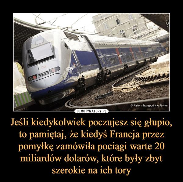 Jeśli kiedykolwiek poczujesz się głupio, to pamiętaj, że kiedyś Francja przez pomyłkę zamówiła pociągi warte 20 miliardów dolarów, które były zbyt szerokie na ich tory –