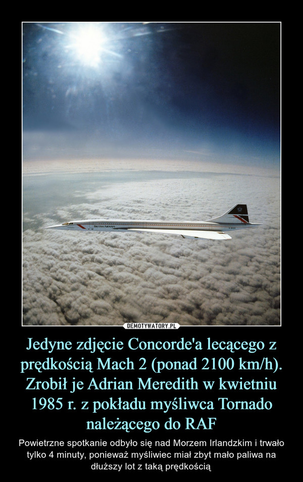 Jedyne zdjęcie Concorde'a lecącego z prędkością Mach 2 (ponad 2100 km/h). Zrobił je Adrian Meredith w kwietniu 1985 r. z pokładu myśliwca Tornado należącego do RAF – Powietrzne spotkanie odbyło się nad Morzem Irlandzkim i trwało tylko 4 minuty, ponieważ myśliwiec miał zbyt mało paliwa na dłuższy lot z taką prędkością
