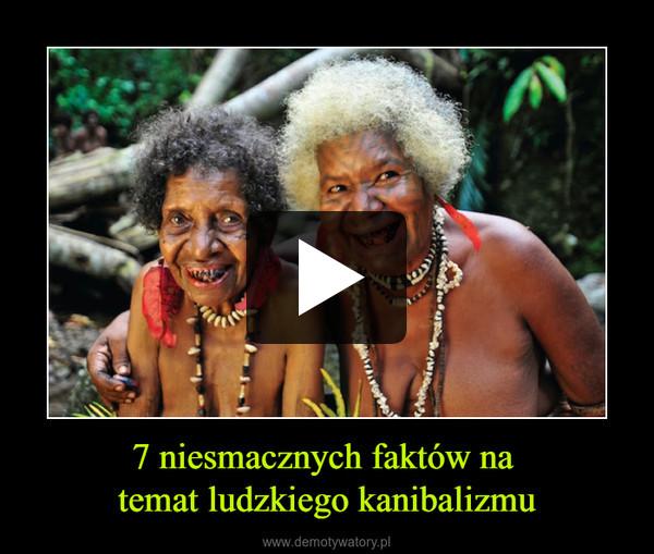 7 niesmacznych faktów na temat ludzkiego kanibalizmu –