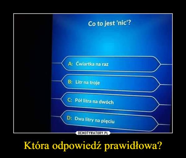 Która odpowiedź prawidłowa? –