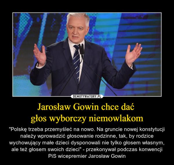 """Jarosław Gowin chce dać głos wyborczy niemowlakom – """"Polskę trzeba przemyśleć na nowo. Na gruncie nowej konstytucji należy wprowadzić głosowanie rodzinne, tak, by rodzice wychowujący małe dzieci dysponowali nie tylko głosem własnym, ale też głosem swoich dzieci"""" - przekonywał podczas konwencji PiS wicepremier Jarosław Gowin"""