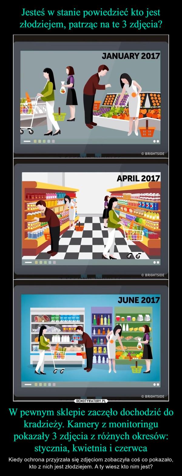 W pewnym sklepie zaczęło dochodzić do kradzieży. Kamery z monitoringu pokazały 3 zdjęcia z różnych okresów: stycznia, kwietnia i czerwca – Kiedy ochrona przyjrzała się zdjęciom zobaczyła coś co pokazało, kto z nich jest złodziejem. A ty wiesz kto nim jest?