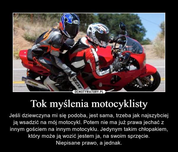 Tok myślenia motocyklisty – Jeśli dziewczyna mi się podoba, jest sama, trzeba jak najszybciej ją wsadzić na mój motocykl. Potem nie ma już prawa jechać z innym gościem na innym motocyklu. Jedynym takim chłopakiem, który może ją wozić jestem ja, na swoim sprzęcie.Niepisane prawo, a jednak.