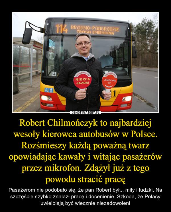 Robert Chilmończyk to najbardziej wesoły kierowca autobusów w Polsce. Rozśmieszy każdą poważną twarz opowiadając kawały i witając pasażerów przez mikrofon. Zdążył już z tego powodu stracić pracę – Pasażerom nie podobało się, że pan Robert był... miły i ludzki. Na szczęście szybko znalazł pracę i docenienie. Szkoda, że Polacy uwielbiają być wiecznie niezadowoleni