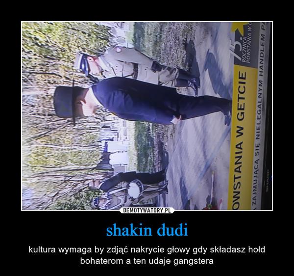 shakin dudi – kultura wymaga by zdjąć nakrycie głowy gdy składasz hołd bohaterom a ten udaje gangstera