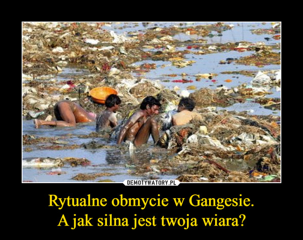 Rytualne obmycie w Gangesie.A jak silna jest twoja wiara? –