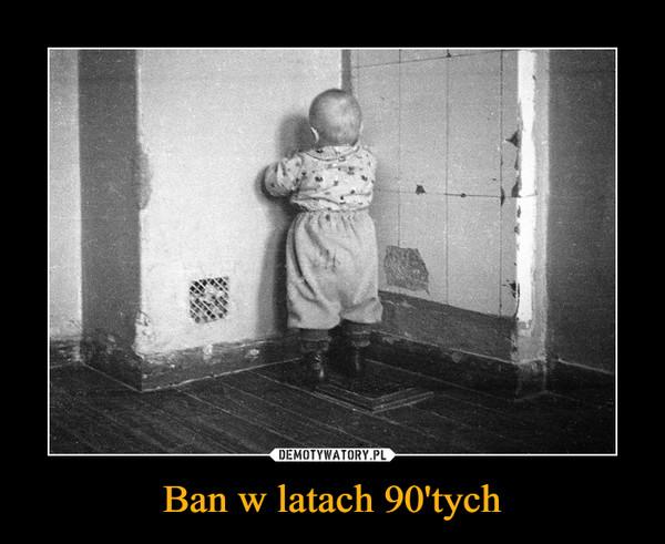 Ban w latach 90'tych –