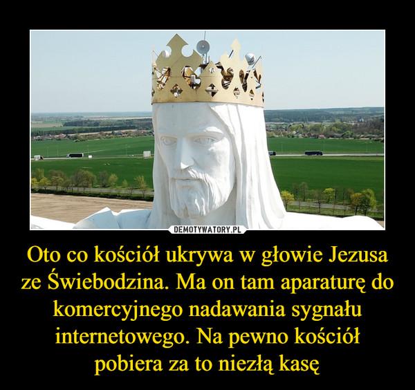 Oto co kościół ukrywa w głowie Jezusa ze Świebodzina. Ma on tam aparaturę do komercyjnego nadawania sygnału internetowego. Na pewno kościół pobiera za to niezłą kasę –
