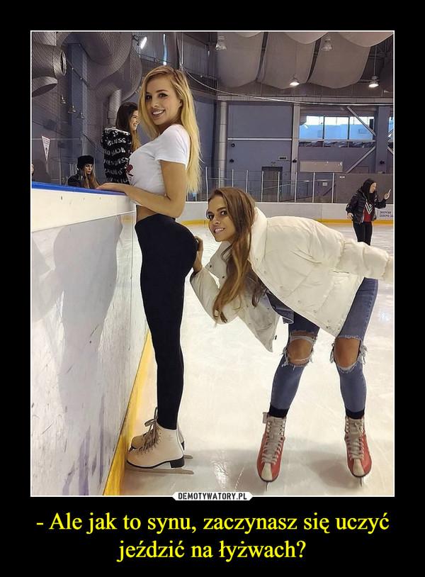 - Ale jak to synu, zaczynasz się uczyć jeździć na łyżwach? –