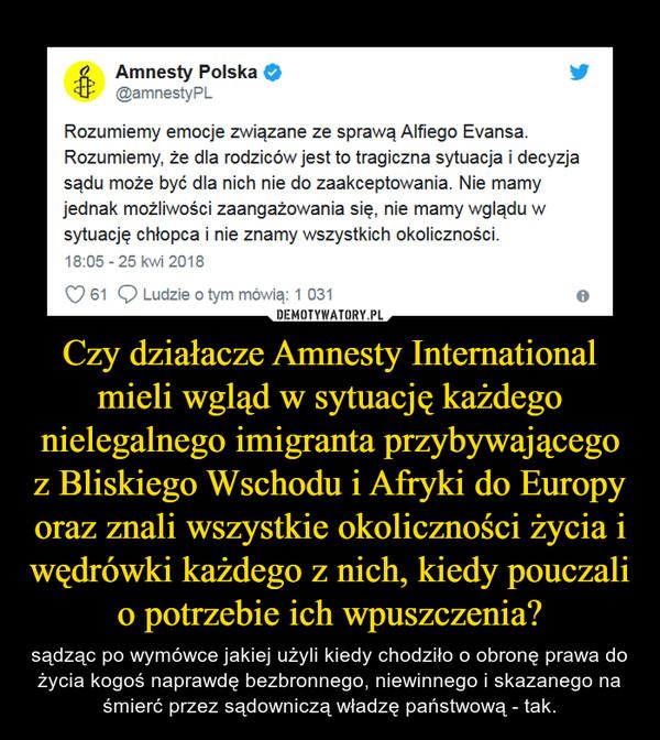 Czy działacze Amnesty International mieli wgląd w sytuację każdego nielegalnego imigranta przybywającego z Bliskiego Wschodu i Afryki do Europy oraz znali wszystkie okoliczności życia i wędrówki każdego z nich, kiedy pouczali o potrzebie ich wpuszczenia? – sądząc po wymówce jakiej użyli kiedy chodziło o obronę prawa do życia kogoś naprawdę bezbronnego, niewinnego i skazanego na śmierć przez sądowniczą władzę państwową - tak.