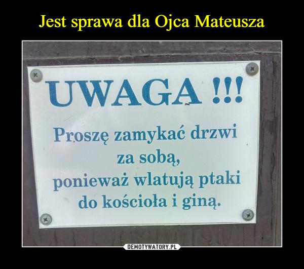 –  UWAGA!!!Proszę zamykać drzwi za sobą, ponieważ wlatują ptaki do kościoła i giną