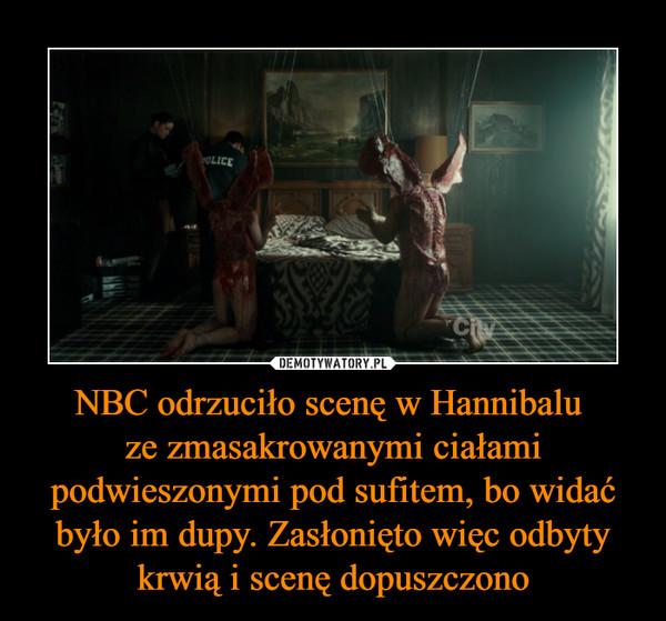 NBC odrzuciło scenę w Hannibalu ze zmasakrowanymi ciałami podwieszonymi pod sufitem, bo widać było im dupy. Zasłonięto więc odbyty krwią i scenę dopuszczono –