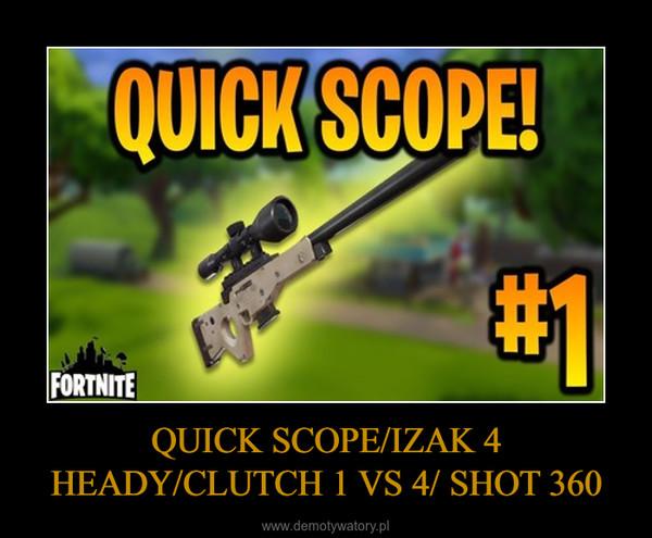 QUICK SCOPE/IZAK 4 HEADY/CLUTCH 1 VS 4/ SHOT 360 –
