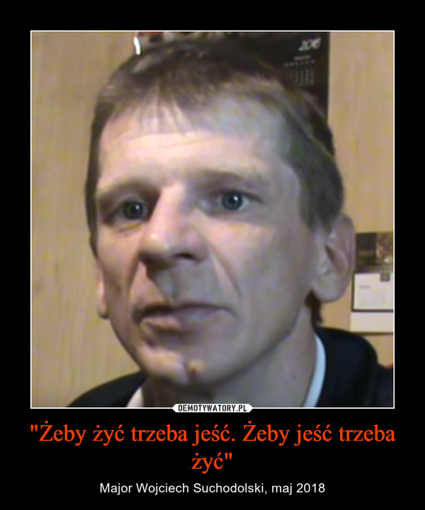 """""""Żeby żyć trzeba jeść. Żeby jeść trzeba żyć"""" – Major Wojciech Suchodolski, maj 2018"""