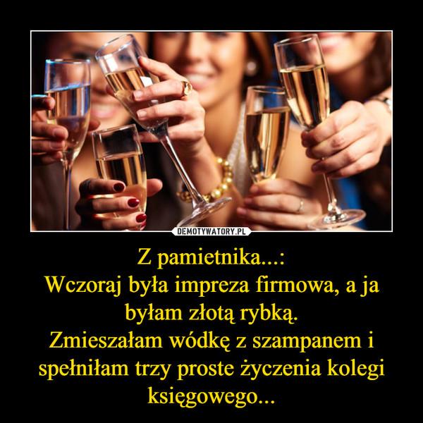 Z pamietnika...:Wczoraj była impreza firmowa, a ja byłam złotą rybką.Zmieszałam wódkę z szampanem i spełniłam trzy proste życzenia kolegi księgowego... –
