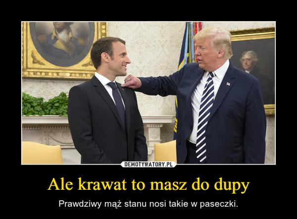 Ale krawat to masz do dupy – Prawdziwy mąż stanu nosi takie w paseczki.