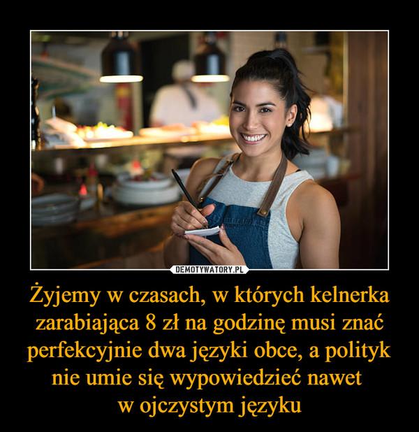 Żyjemy w czasach, w których kelnerka zarabiająca 8 zł na godzinę musi znać perfekcyjnie dwa języki obce, a polityk nie umie się wypowiedzieć nawet w ojczystym języku –