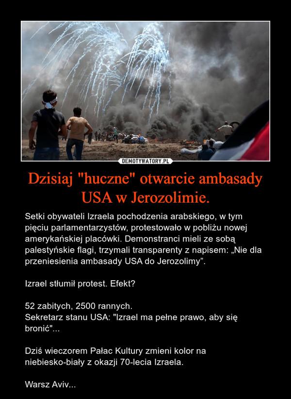 """Dzisiaj """"huczne"""" otwarcie ambasady USA w Jerozolimie. – Setki obywateli Izraela pochodzenia arabskiego, w tym pięciu parlamentarzystów, protestowało w pobliżu nowej amerykańskiej placówki. Demonstranci mieli ze sobą palestyńskie flagi, trzymali transparenty z napisem: """"Nie dla przeniesienia ambasady USA do Jerozolimy"""".Izrael stłumił protest. Efekt?52 zabitych, 2500 rannych. Sekretarz stanu USA: """"Izrael ma pełne prawo, aby się bronić""""...Dziś wieczorem Pałac Kultury zmieni kolor na niebiesko-biały z okazji 70-lecia Izraela.Warsz Aviv..."""