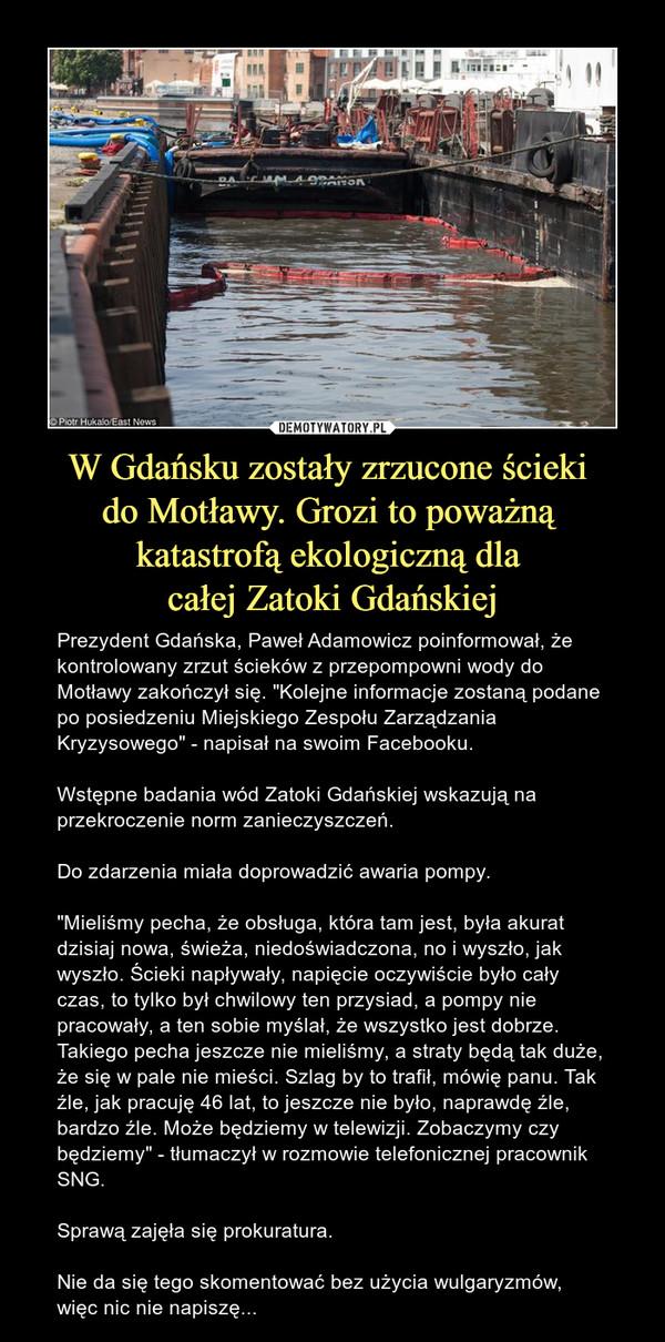 """W Gdańsku zostały zrzucone ścieki do Motławy. Grozi to poważną katastrofą ekologiczną dla całej Zatoki Gdańskiej – Prezydent Gdańska, Paweł Adamowicz poinformował, że kontrolowany zrzut ścieków z przepompowni wody do Motławy zakończył się. """"Kolejne informacje zostaną podane po posiedzeniu Miejskiego Zespołu Zarządzania Kryzysowego"""" - napisał na swoim Facebooku.Wstępne badania wód Zatoki Gdańskiej wskazują na przekroczenie norm zanieczyszczeń.Do zdarzenia miała doprowadzić awaria pompy.""""Mieliśmy pecha, że obsługa, która tam jest, była akurat dzisiaj nowa, świeża, niedoświadczona, no i wyszło, jak wyszło. Ścieki napływały, napięcie oczywiście było cały czas, to tylko był chwilowy ten przysiad, a pompy nie pracowały, a ten sobie myślał, że wszystko jest dobrze. Takiego pecha jeszcze nie mieliśmy, a straty będą tak duże, że się w pale nie mieści. Szlag by to trafił, mówię panu. Tak źle, jak pracuję 46 lat, to jeszcze nie było, naprawdę źle, bardzo źle. Może będziemy w telewizji. Zobaczymy czy będziemy"""" - tłumaczył w rozmowie telefonicznej pracownik SNG.Sprawą zajęła się prokuratura.Nie da się tego skomentować bez użycia wulgaryzmów, więc nic nie napiszę... Gdańsk"""